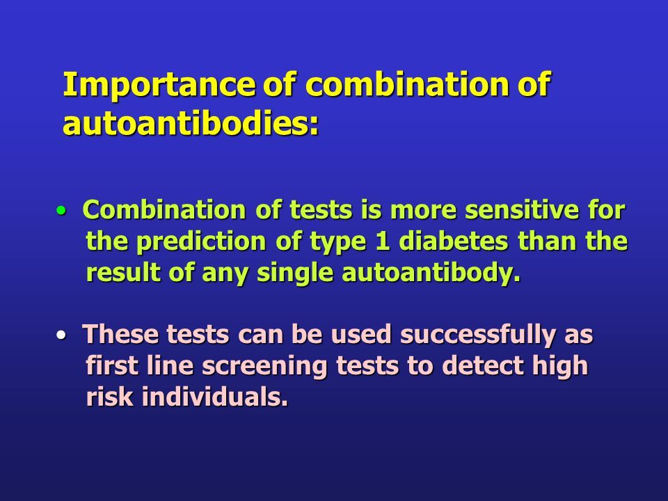 Combination of tests is more sensitive for Combination of tests is more sensitive for the prediction of type 1 diabetes than the the prediction of type 1 diabetes than the result of any single autoantibody.