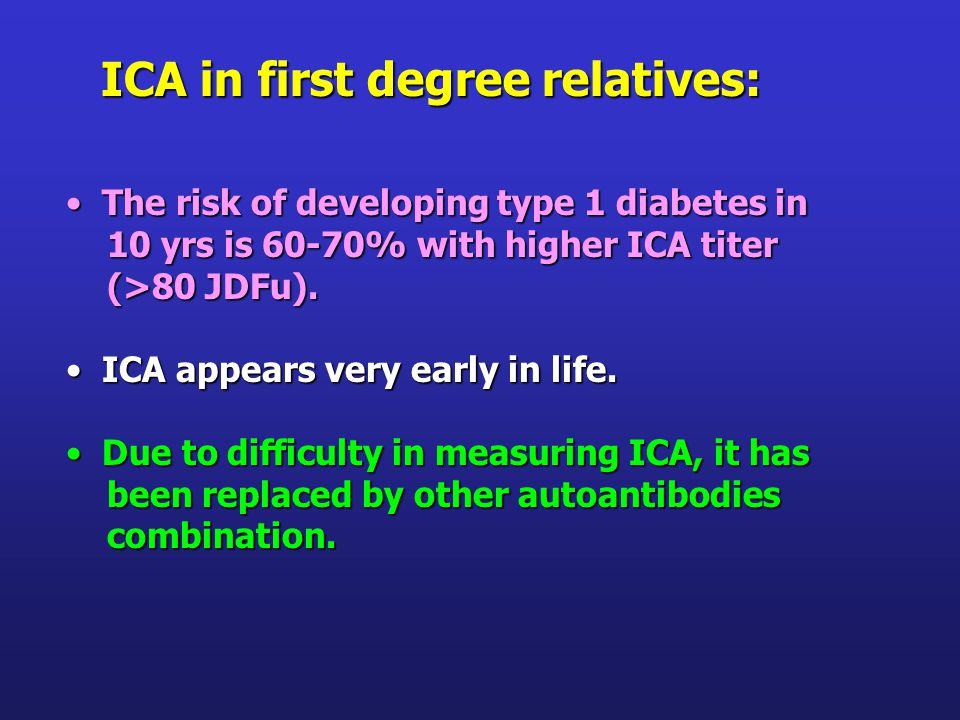 The risk of developing type 1 diabetes in The risk of developing type 1 diabetes in 10 yrs is 60-70% with higher ICA titer 10 yrs is 60-70% with higher ICA titer (>80 JDFu).