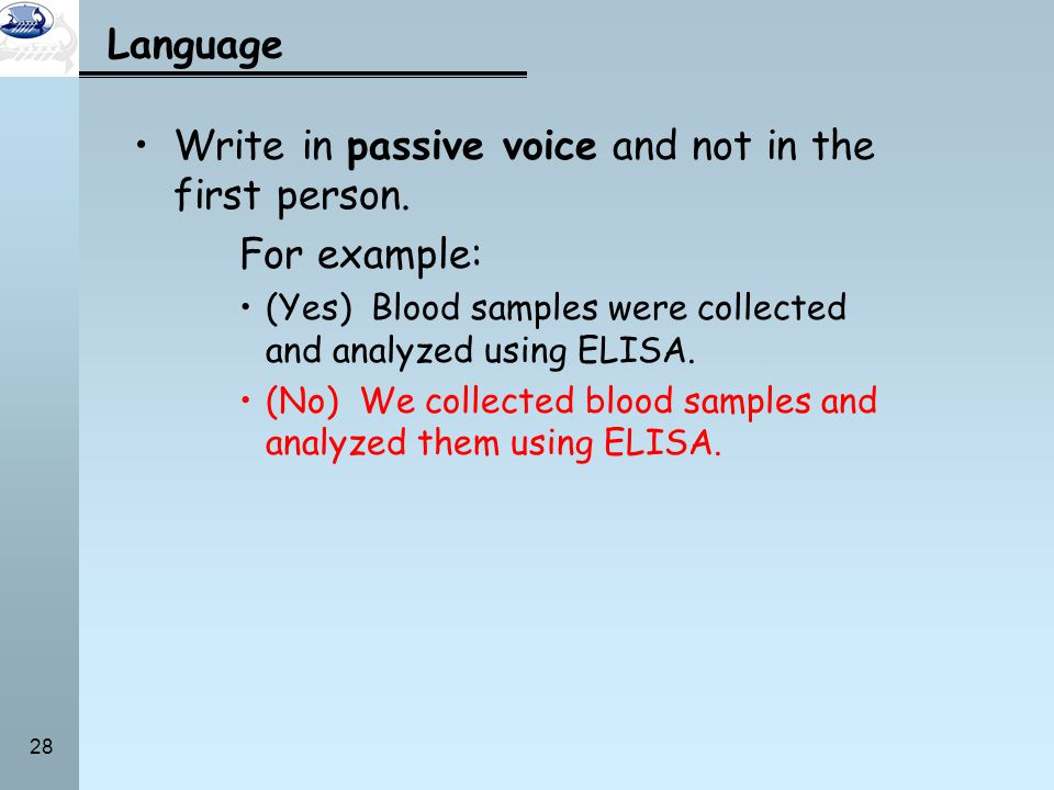 28 Language Write in passive voice and not in the first person. For example: (Yes) Blood samples were collected and analyzed using ELISA. (No) We coll