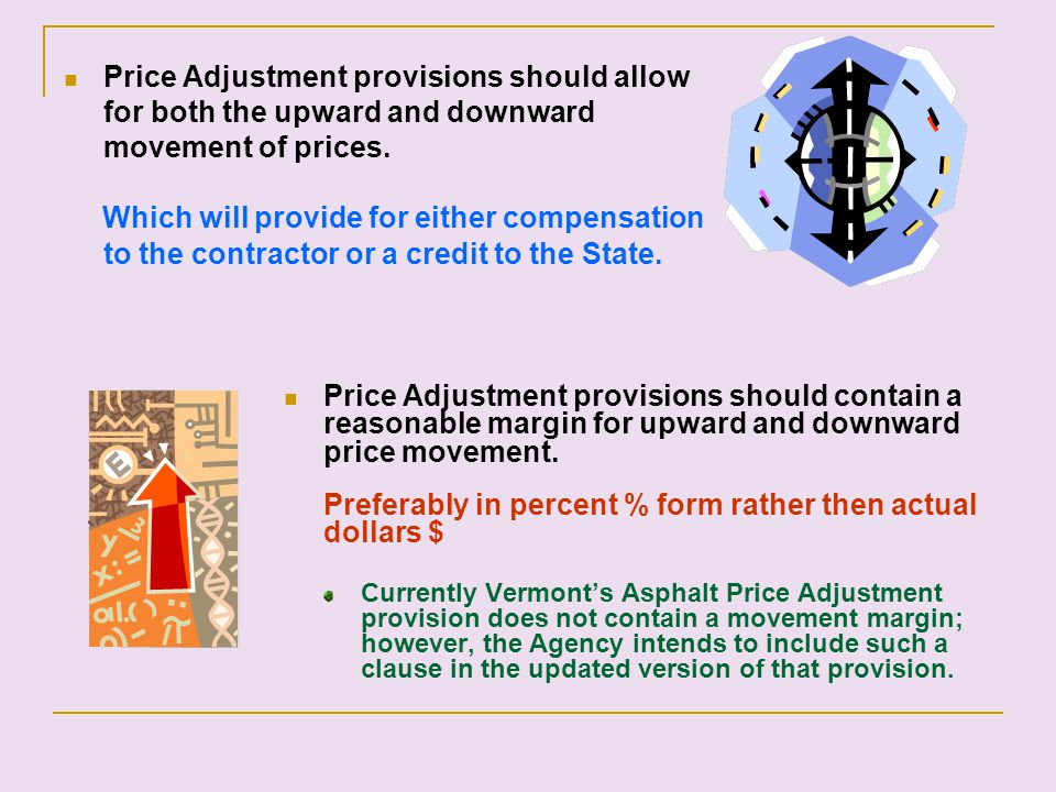 Price Adjustment provisions should allow for both the upward and downward movement of prices. Which will provide for either compensation to the contra