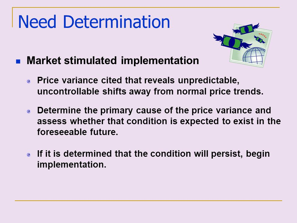 Need Determination Market stimulated implementation Price variance cited that reveals unpredictable, uncontrollable shifts away from normal price tren