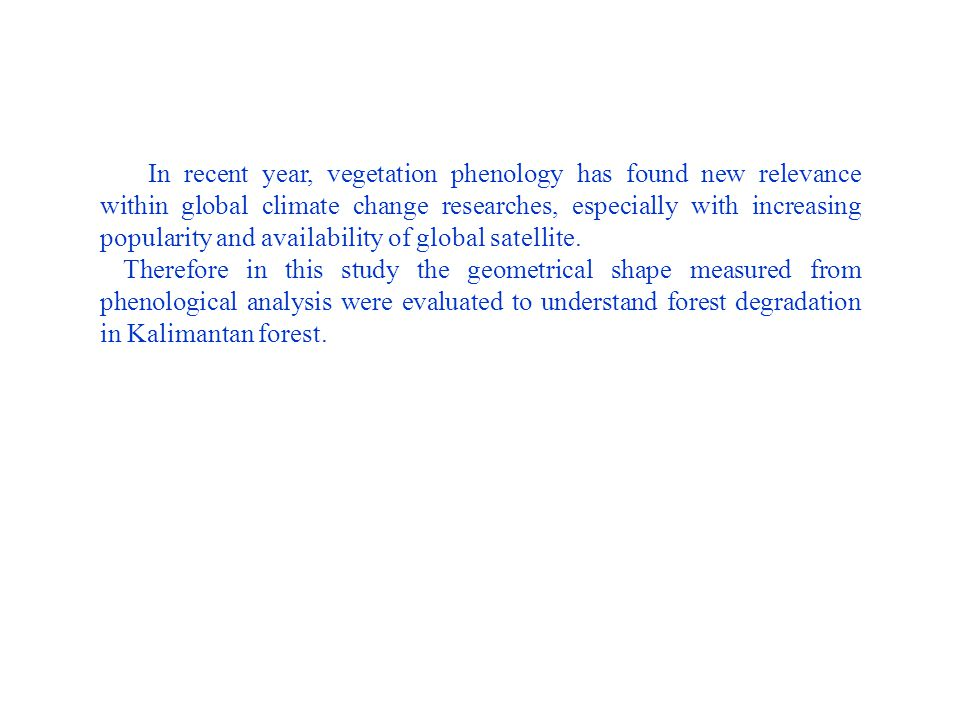 In recent year, vegetation phenology has found new relevance within global climate change researches, especially with increasing popularity and availability of global satellite.