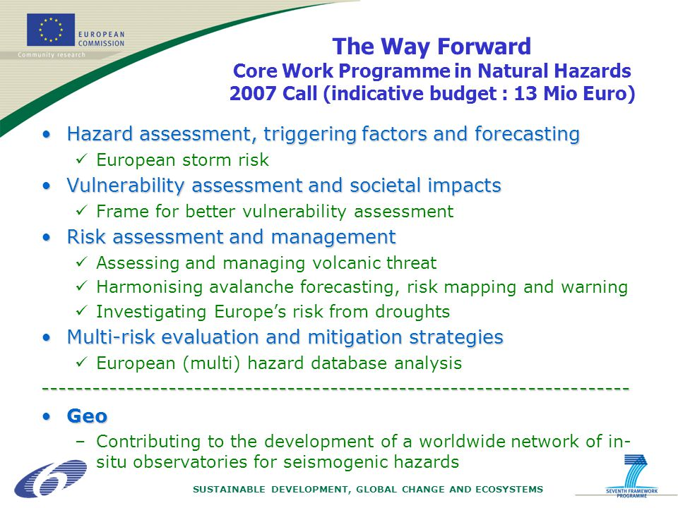 SUSTAINABLE DEVELOPMENT, GLOBAL CHANGE AND ECOSYSTEMS The Way Forward Core Work Programme in Natural Hazards 2007 Call (indicative budget : 13 Mio Euro) Hazard assessment, triggering factors and forecastingHazard assessment, triggering factors and forecasting European storm risk Vulnerability assessment and societal impactsVulnerability assessment and societal impacts Frame for better vulnerability assessment Risk assessment and managementRisk assessment and management Assessing and managing volcanic threat Harmonising avalanche forecasting, risk mapping and warning Investigating Europes risk from droughts Multi-risk evaluation and mitigation strategiesMulti-risk evaluation and mitigation strategies European (multi) hazard database analysis--------------------------------------------------------------------- GeoGeo –Contributing to the development of a worldwide network of in- situ observatories for seismogenic hazards