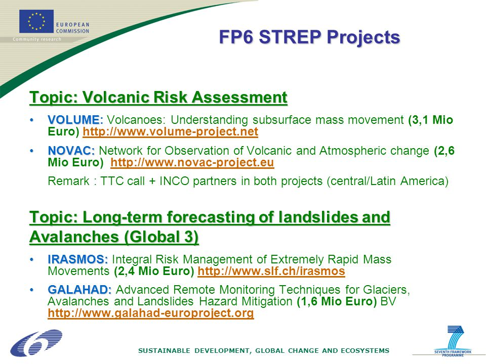 Topic: Volcanic Risk Assessment VOLUMEVOLUME: Volcanoes: Understanding subsurface mass movement (3,1 Mio Euro) http://www.volume-project.net NOVAC:NOVAC: Network for Observation of Volcanic and Atmospheric change (2,6 Mio Euro) http://www.novac-project.eu Remark : TTC call + INCO partners in both projects (central/Latin America) Topic: Long-term forecasting of landslides and Avalanches (Global 3) IRASMOS:IRASMOS: Integral Risk Management of Extremely Rapid Mass Movements (2,4 Mio Euro) http://www.slf.ch/irasmos GALAHAD:GALAHAD: Advanced Remote Monitoring Techniques for Glaciers, Avalanches and Landslides Hazard Mitigation (1,6 Mio Euro) BV http://www.galahad-europroject.org FP6 STREP Projects