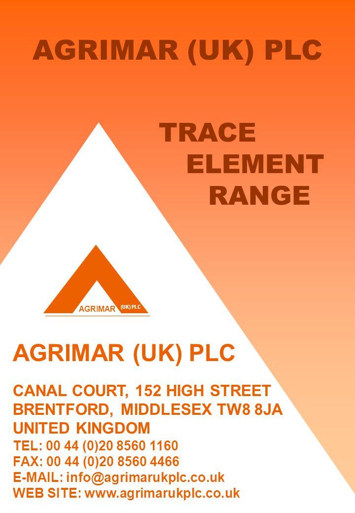 AGRIMAR (UK) PLC AGRIMAR (UK) PLC CANAL COURT, 152 HIGH STREET BRENTFORD, MIDDLESEX TW8 8JA UNITED KINGDOM TEL: 00 44 (0)20 8560 1160 FAX: 00 44 (0)20 8560 4466 E-MAIL: info@agrimarukplc.co.uk WEB SITE: www.agrimarukplc.co.uk TRACE ELEMENT RANGE