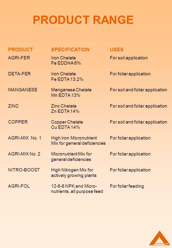 PRODUCT RANGE PRODUCTSPECIFICATIONUSES AGRI-FERIron ChelateFor soil application Fe EDDHA 6% DETA-FERIron ChelateFor foliar application Fe EDTA 13.2% MANGANESEManganese ChelateFor soil and foliar application Mn EDTA 13% ZINCZinc ChelateFor soil and foliar application Zn EDTA 14% COPPERCopper ChelateFor soil and foliar application Cu EDTA 14% AGRI-MIX No.
