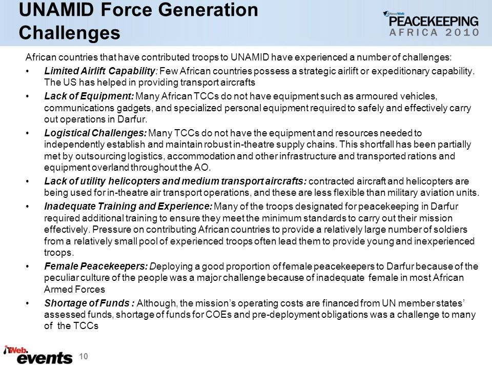 UNAMID Force Generation Challenges African countries that have contributed troops to UNAMID have experienced a number of challenges: Limited Airlift Capability: Few African countries possess a strategic airlift or expeditionary capability.
