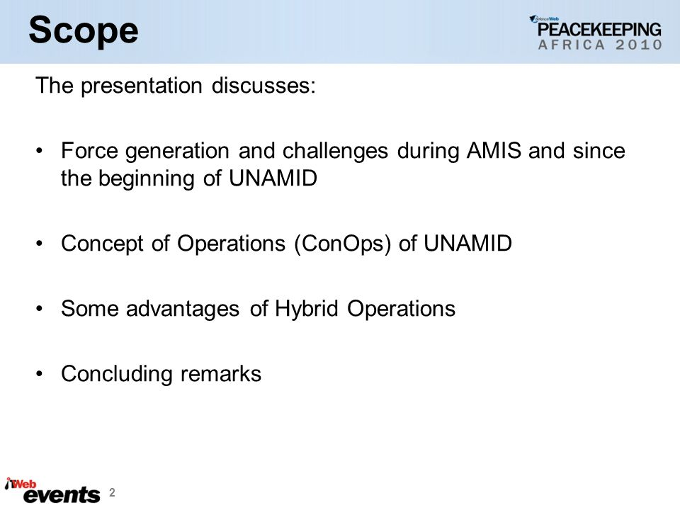 2 Scope The presentation discusses: Force generation and challenges during AMIS and since the beginning of UNAMID Concept of Operations (ConOps) of UNAMID Some advantages of Hybrid Operations Concluding remarks