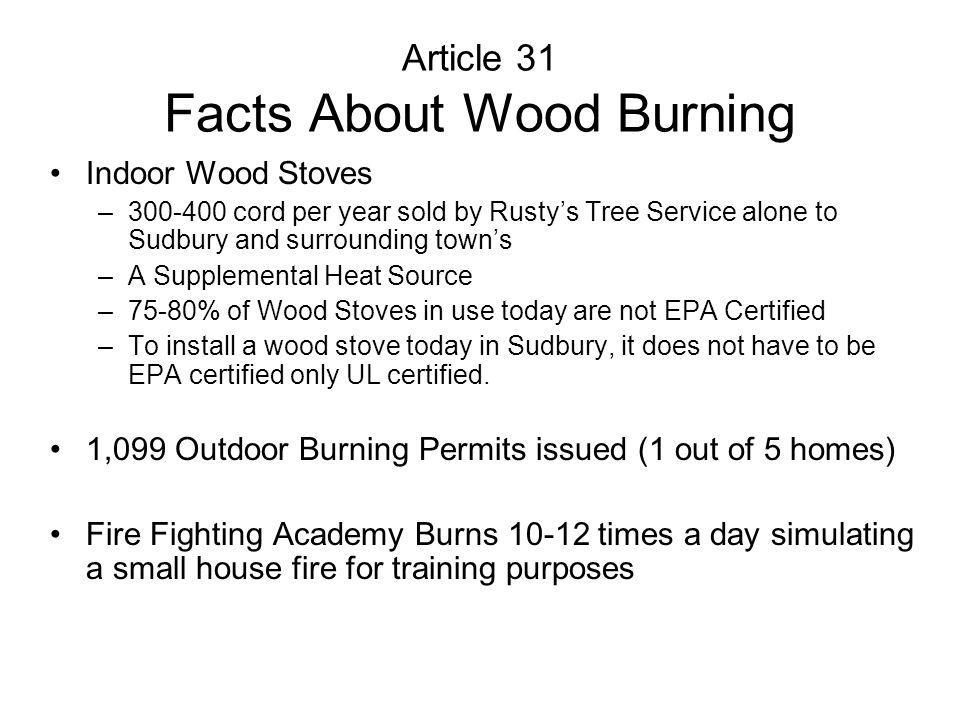 Article 31 Facts About Wood Burning Indoor Wood Stoves –300-400 cord per year sold by Rustys Tree Service alone to Sudbury and surrounding towns –A Supplemental Heat Source –75-80% of Wood Stoves in use today are not EPA Certified –To install a wood stove today in Sudbury, it does not have to be EPA certified only UL certified.