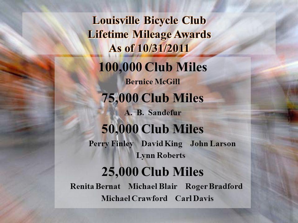 Louisville Bicycle Club Lifetime Mileage Awards As of 10/31/2011 100,000 Club Miles Bernice McGill 75,000 Club Miles A. B. Sandefur 50,000 Club Miles
