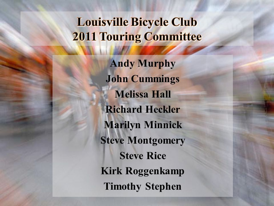 Louisville Bicycle Club 2011 Touring Committee Andy Murphy John Cummings Melissa Hall Richard Heckler Marilyn Minnick Steve Montgomery Steve Rice Kirk