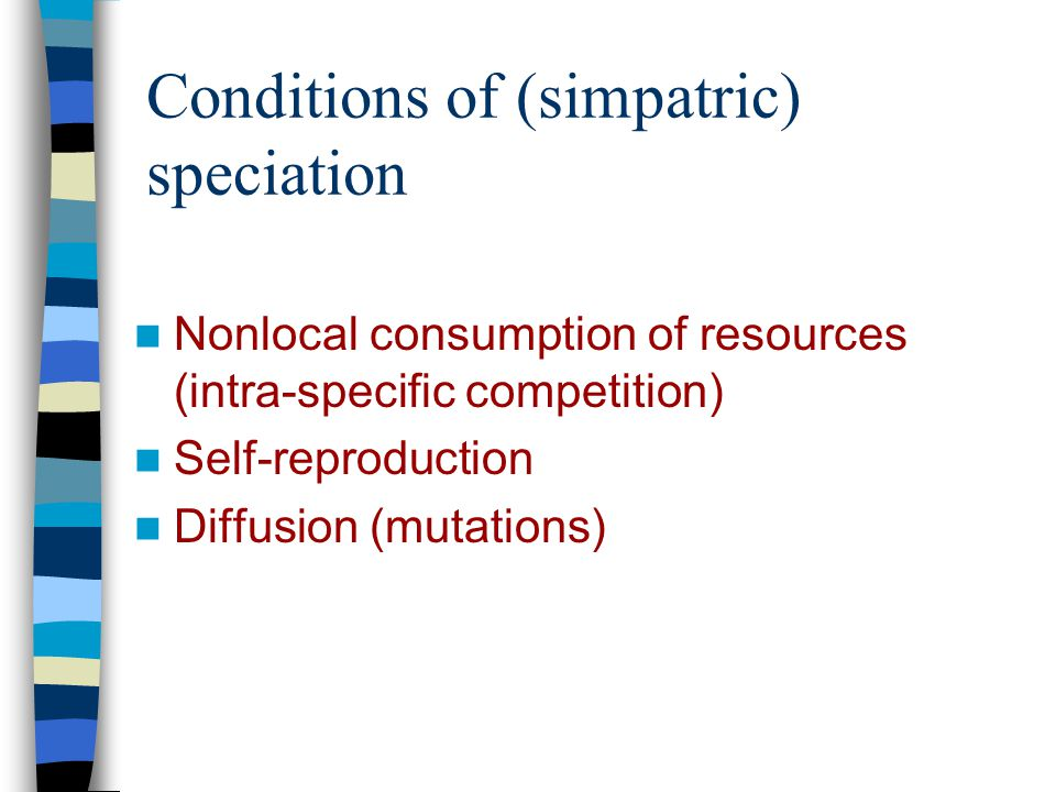 Conditions of (simpatric) speciation Nonlocal consumption of resources (intra-specific competition) Self-reproduction Diffusion (mutations)