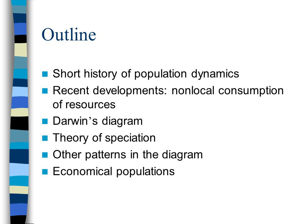 Outline Short history of population dynamics Recent developments: nonlocal consumption of resources Darwin s diagram Theory of speciation Other patterns in the diagram Economical populations