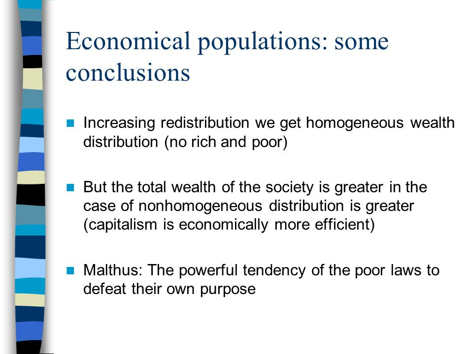 Increasing redistribution we get homogeneous wealth distribution (no rich and poor) But the total wealth of the society is greater in the case of nonhomogeneous distribution is greater (capitalism is economically more efficient) Malthus: The powerful tendency of the poor laws to defeat their own purpose Economical populations: some conclusions