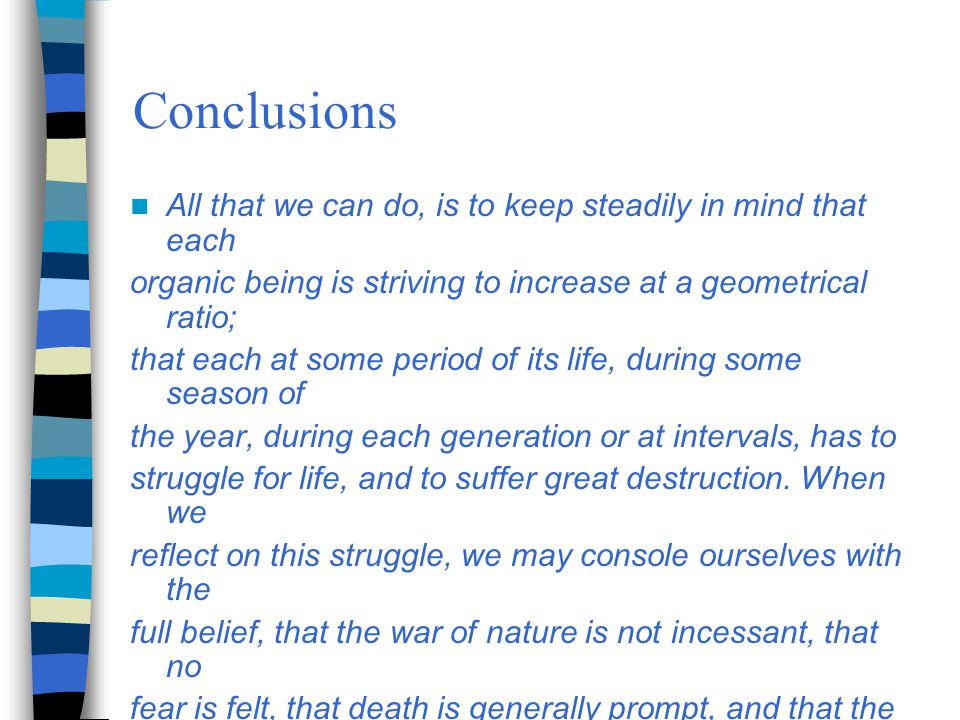 Conclusions All that we can do, is to keep steadily in mind that each organic being is striving to increase at a geometrical ratio; that each at some period of its life, during some season of the year, during each generation or at intervals, has to struggle for life, and to suffer great destruction.