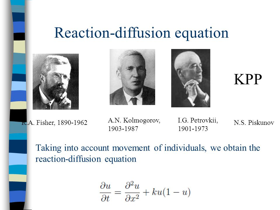 Taking into account movement of individuals, we obtain the reaction-diffusion equation Reaction-diffusion equation R.A. Fisher, 1890-1962 A.N. Kolmogo