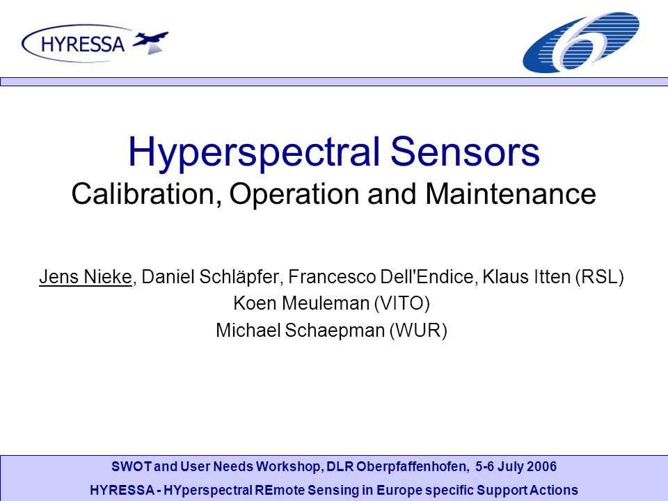 SWOT and User Needs Workshop, DLR Oberpfaffenhofen, 5-6 July 2006 HYRESSA - HYperspectral REmote Sensing in Europe specific Support Actions Introduction Calibration (cal/val) activities: –Pre-launch (laboratory), in-flight and vicarious calibration, validation –Spectral, radiometric, spatial calibration –Higher product validation