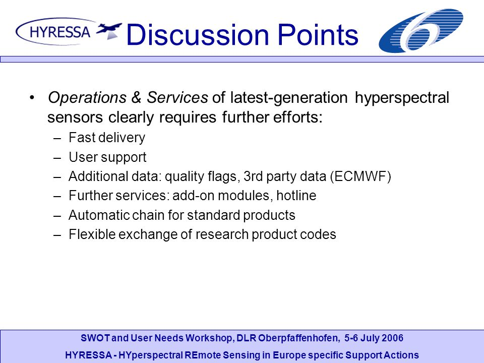 SWOT and User Needs Workshop, DLR Oberpfaffenhofen, 5-6 July 2006 HYRESSA - HYperspectral REmote Sensing in Europe specific Support Actions Discussion Points Operations & Services of latest-generation hyperspectral sensors clearly requires further efforts: –Fast delivery –User support –Additional data: quality flags, 3rd party data (ECMWF) –Further services: add-on modules, hotline –Automatic chain for standard products –Flexible exchange of research product codes