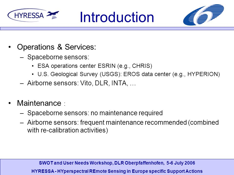 SWOT and User Needs Workshop, DLR Oberpfaffenhofen, 5-6 July 2006 HYRESSA - HYperspectral REmote Sensing in Europe specific Support Actions Hyperspectral Sensors –Methodology of Sensor Calibration Calibration of HYPERION / CHRIS –Pre-launch (TRW / SIRA) –Products: L1B, geocorrected –Calval not coordinated (except of WS) Calibration of HYMAP –Pre-flight (however no visibility of calibration procedures) –Calval not coordinated –Validation Techniques at reference site Gilching