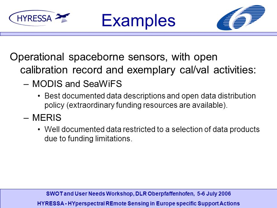 SWOT and User Needs Workshop, DLR Oberpfaffenhofen, 5-6 July 2006 HYRESSA - HYperspectral REmote Sensing in Europe specific Support Actions Examples Operations of MIVIS: The instrument was delivered as commercial off-the shelf solution, without visibility to the internal preprocessing.