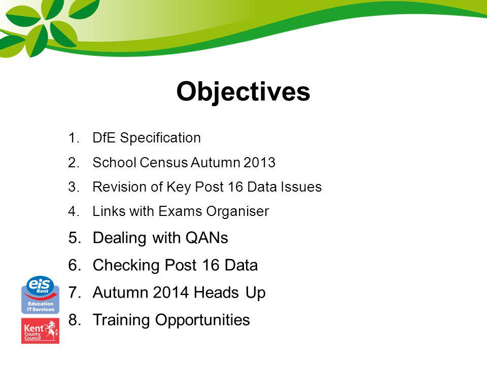 Objectives 1.DfE Specification 2.School Census Autumn 2013 3.Revision of Key Post 16 Data Issues 4.Links with Exams Organiser 5.Dealing with QANs 6.Ch