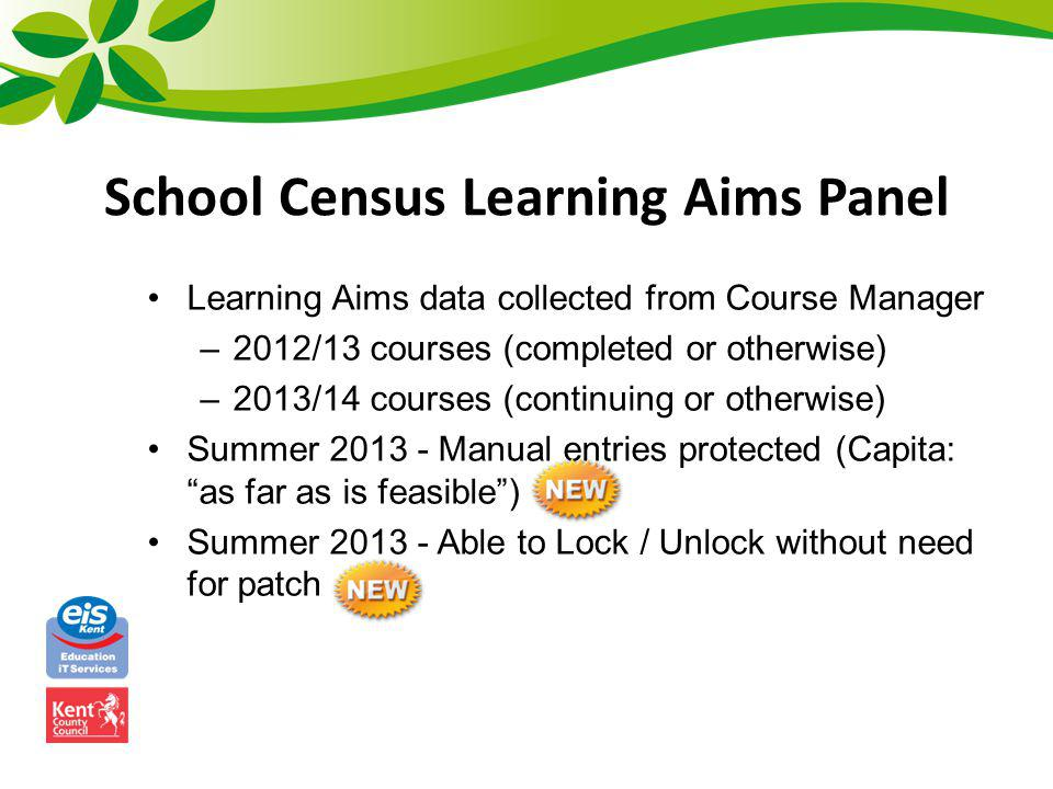 School Census Learning Aims Panel Expected Manual Edits –Census reports Planned End Date from Autumn 2012, therefore if two year course end dates were incorrect last year will need to edit –Student Actual End Date may be later than planned End Date if not taking exam until after – Census will accept –Exams Organiser does not hold result (either in Basedata or Non-EDI Results) so need to type in Exam AO QAN