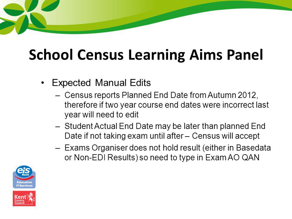 School Census Learning Aims Panel Expected Manual Edits –Census reports Planned End Date from Autumn 2012, therefore if two year course end dates were