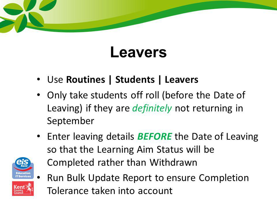 Re-admissions If students made to leave in July and then return in first week of September – in student record removing leaving date and reason for leaving If student rejoins later in year – re-admit through usual processes