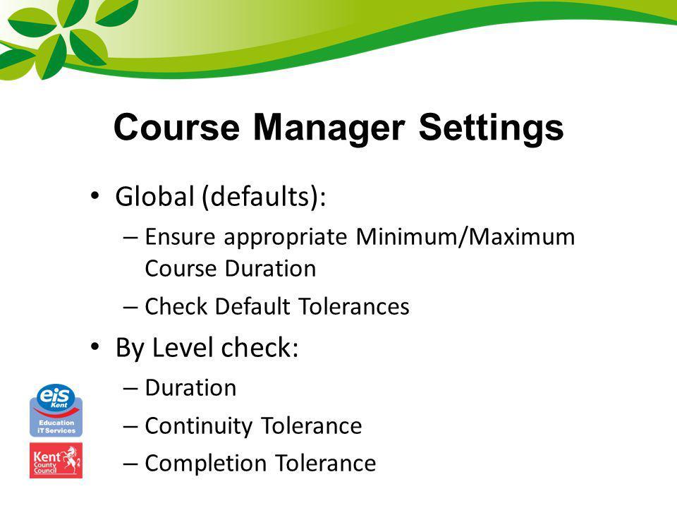 Course Manager Settings Global (defaults): – Ensure appropriate Minimum/Maximum Course Duration – Check Default Tolerances By Level check: – Duration