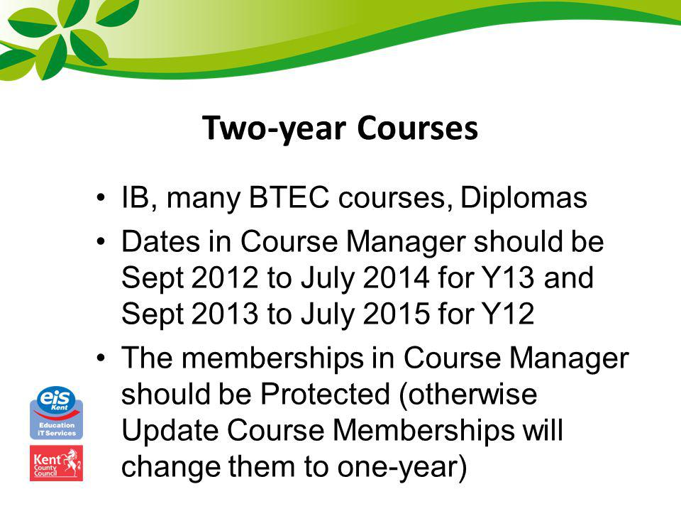 Two-year Courses IB, many BTEC courses, Diplomas Dates in Course Manager should be Sept 2012 to July 2014 for Y13 and Sept 2013 to July 2015 for Y12 T