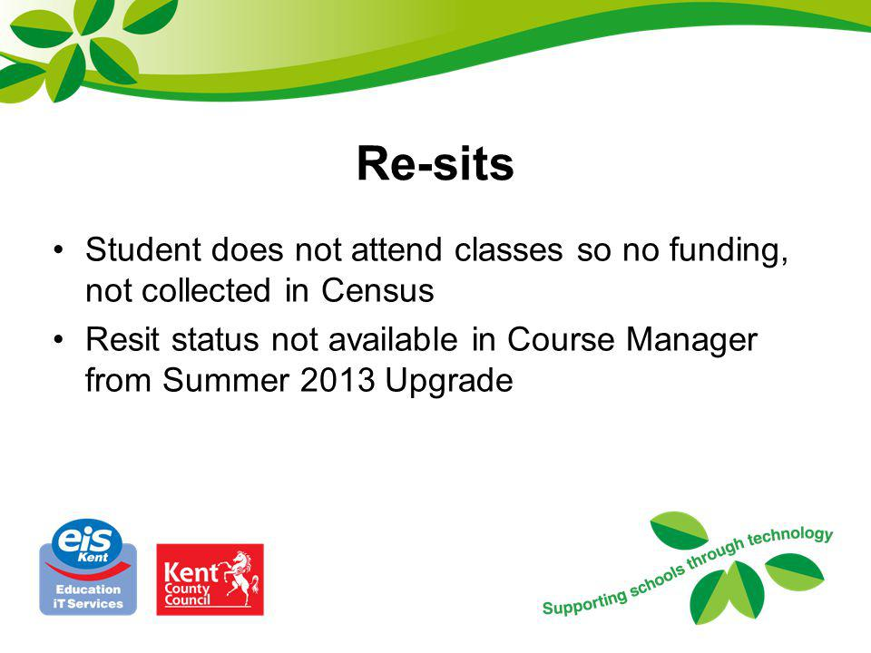 Re-sits Student does not attend classes so no funding, not collected in Census Resit status not available in Course Manager from Summer 2013 Upgrade