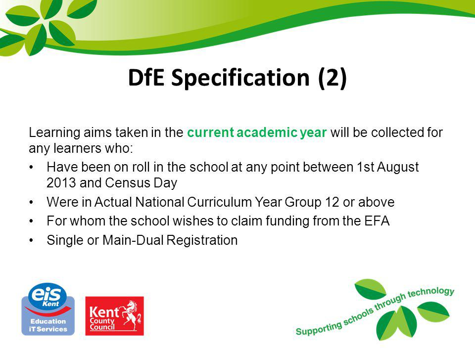 DfE Specification (3) Learning aims that were taken in the previous academic year will be collected for any learners who: Have been on roll in the school at any point between 1st August 2012 and Census Day Were in Actual National Curriculum Year Group 12 or above For whom the school wishes to claim funding from the EFA Single or Main-Dual Registration This may include pupils who have left school prior to the Autumn Census day.