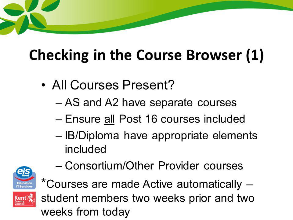 Checking in the Course Browser (1) All Courses Present? –AS and A2 have separate courses –Ensure all Post 16 courses included –IB/Diploma have appropr