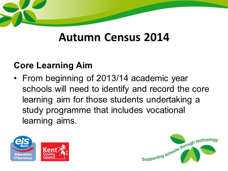 Autumn Census 2014 Core Learning Aim From beginning of 2013/14 academic year schools will need to identify and record the core learning aim for those