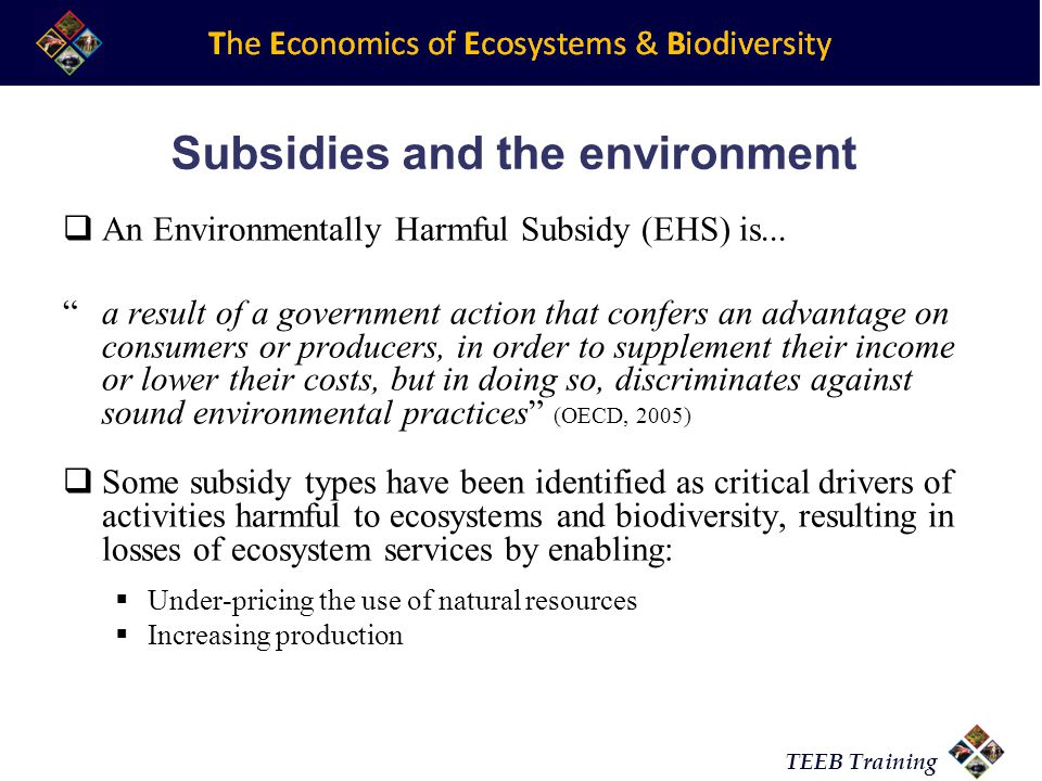 TEEB Training Subsidies and the environment An Environmentally Harmful Subsidy (EHS) is...