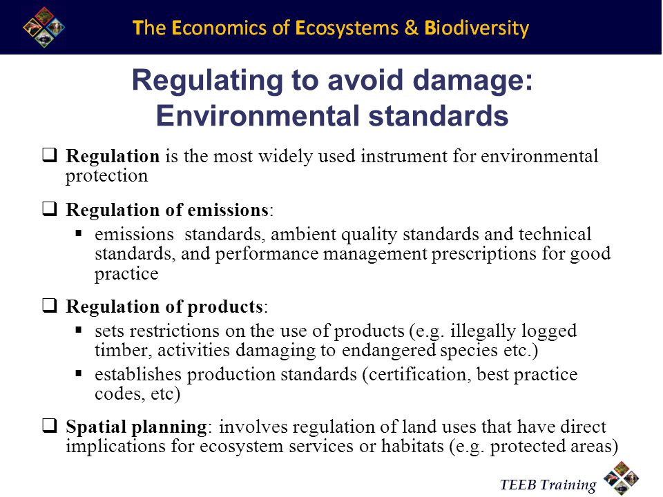 TEEB Training Regulating to avoid damage: Environmental standards Regulation is the most widely used instrument for environmental protection Regulation of emissions: emissions standards, ambient quality standards and technical standards, and performance management prescriptions for good practice Regulation of products: sets restrictions on the use of products (e.g.