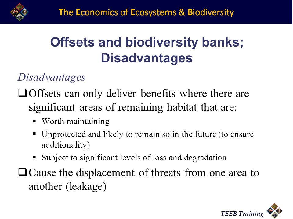 TEEB Training Disadvantages Offsets can only deliver benefits where there are significant areas of remaining habitat that are: Worth maintaining Unprotected and likely to remain so in the future (to ensure additionality) Subject to significant levels of loss and degradation Cause the displacement of threats from one area to another (leakage) Offsets and biodiversity banks; Disadvantages