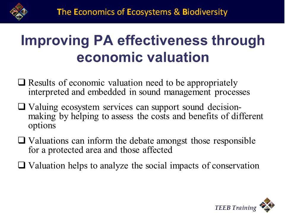 TEEB Training Improving PA effectiveness through economic valuation Results of economic valuation need to be appropriately interpreted and embedded in sound management processes Valuing ecosystem services can support sound decision- making by helping to assess the costs and benefits of different options Valuations can inform the debate amongst those responsible for a protected area and those affected Valuation helps to analyze the social impacts of conservation