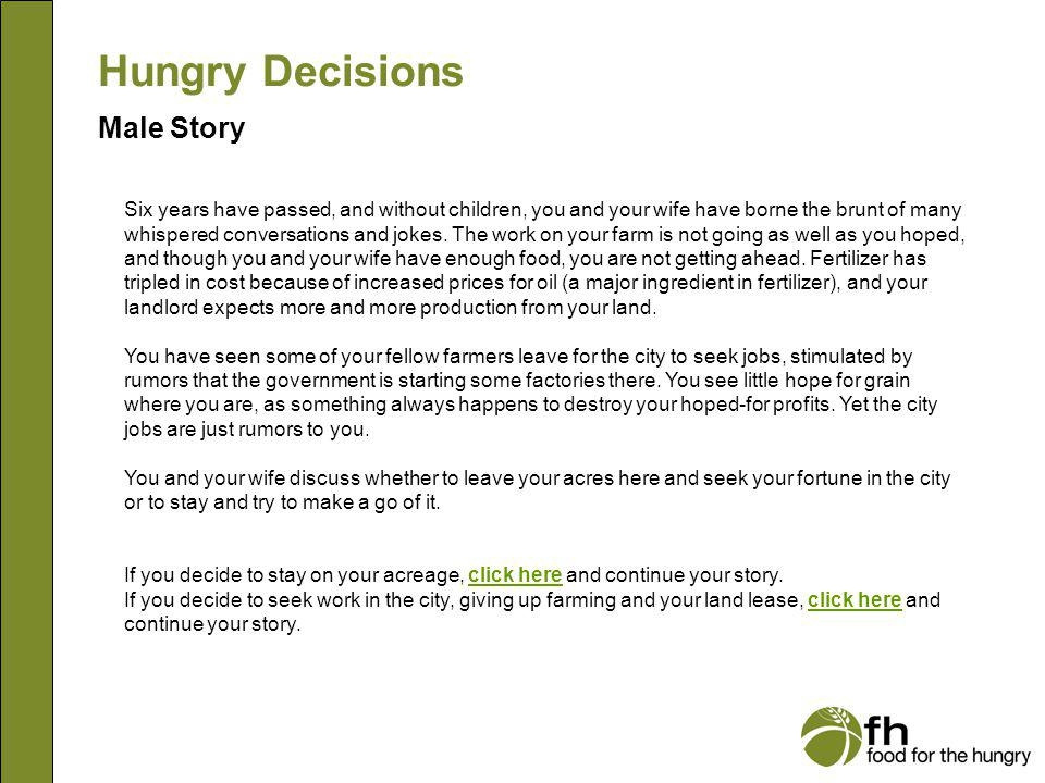 Hungry Decisions Female Story You work long hours: cooking, washing, helping in the fields and textile dyeing at the cooperative.