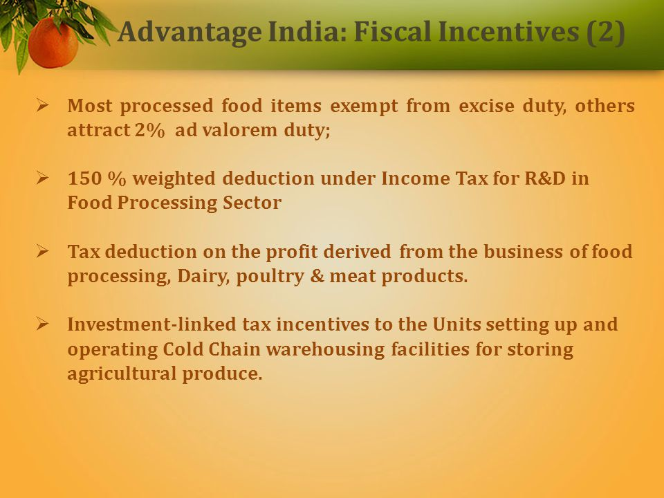 Most processed food items exempt from excise duty, others attract 2% ad valorem duty; 150 % weighted deduction under Income Tax for R&D in Food Processing Sector Tax deduction on the profit derived from the business of food processing, Dairy, poultry & meat products.
