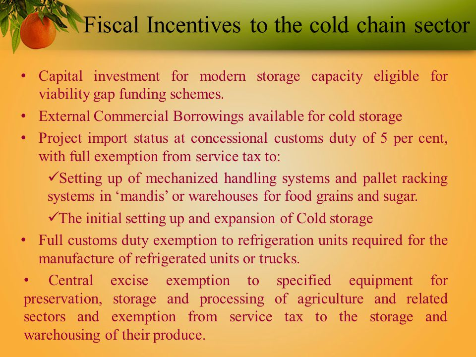 Fiscal Incentives to the cold chain sector Capital investment for modern storage capacity eligible for viability gap funding schemes.
