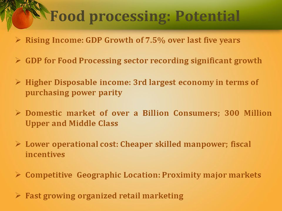 Food Processing Sector in India Food Processing has emerged as one of the most important economic growth levers in the agriculture sector in India, which targets to address: Low farmer price realization Surplus production Significant wastages AND To capitalize on growing domestic food market currently estimated at US$ 182 Billion, expanding at a CAGR of 4.1%.