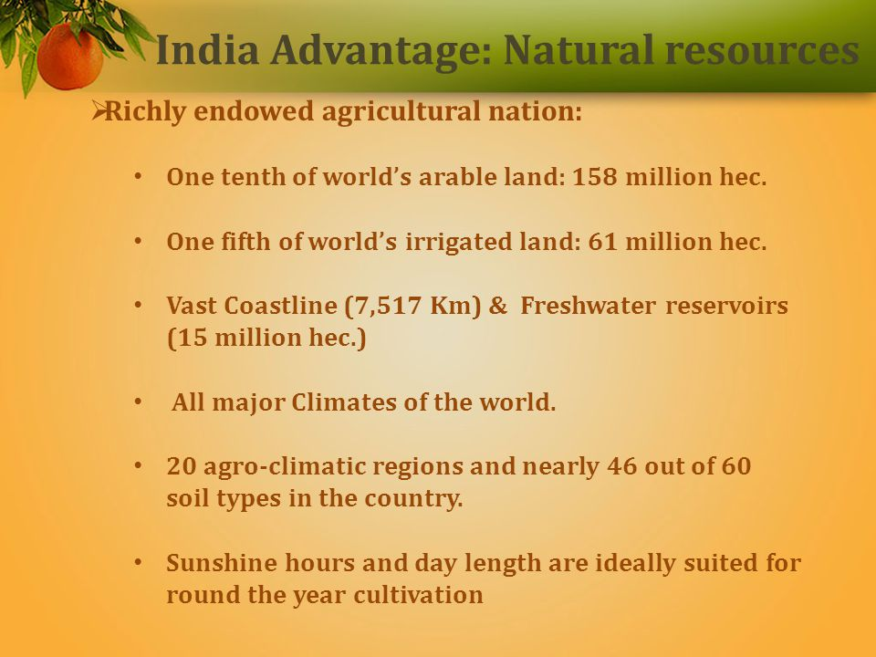 India Advantage: Natural resources Richly endowed agricultural nation: One tenth of worlds arable land: 158 million hec.