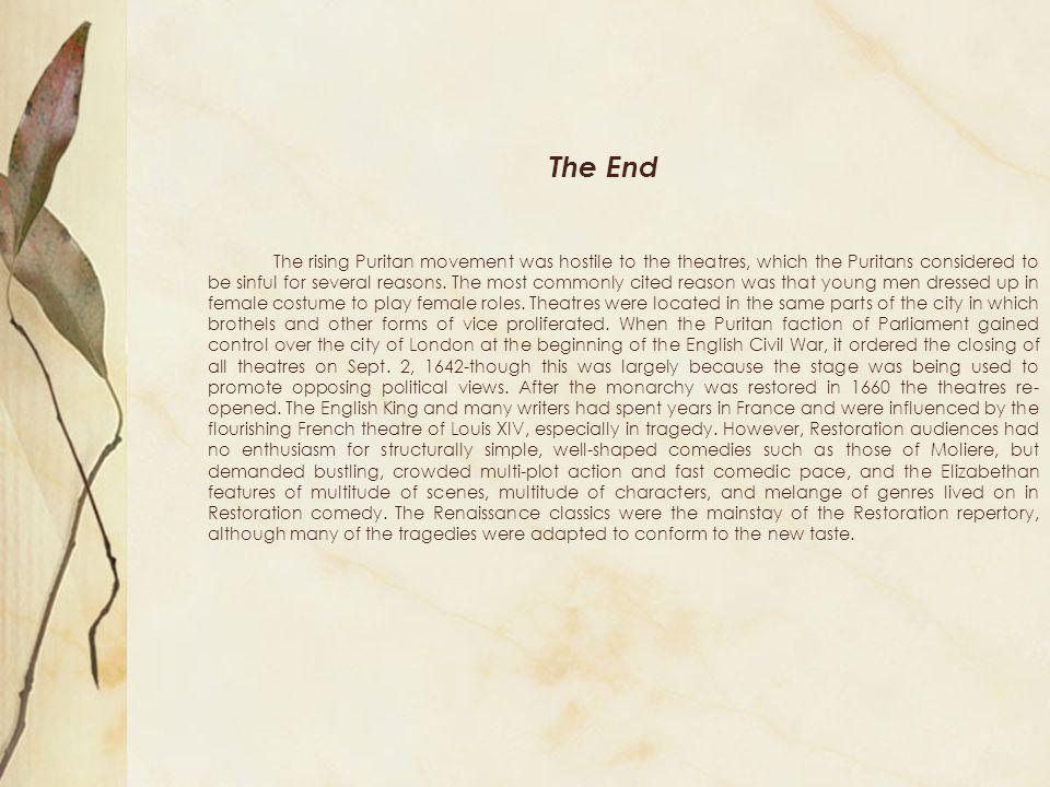 The End The rising Puritan movement was hostile to the theatres, which the Puritans considered to be sinful for several reasons. The most commonly cit