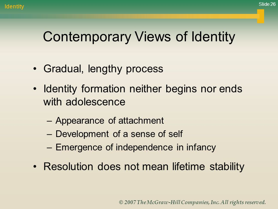 Slide 26 © 2007 The McGraw-Hill Companies, Inc. All rights reserved. Contemporary Views of Identity Gradual, lengthy process Identity formation neithe