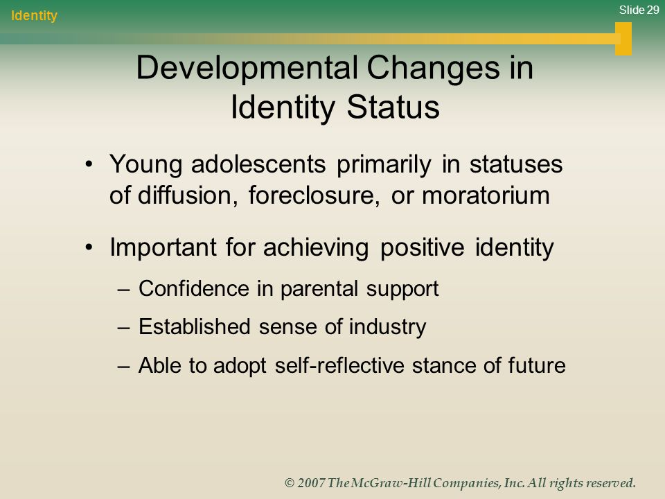 Slide 29 © 2007 The McGraw-Hill Companies, Inc. All rights reserved. Developmental Changes in Identity Status Young adolescents primarily in statuses