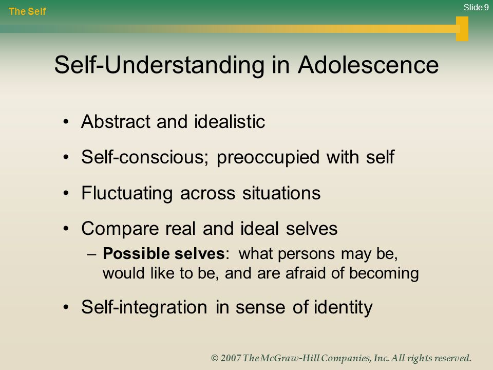 Slide 9 © 2007 The McGraw-Hill Companies, Inc. All rights reserved. Self-Understanding in Adolescence Abstract and idealistic Self-conscious; preoccup