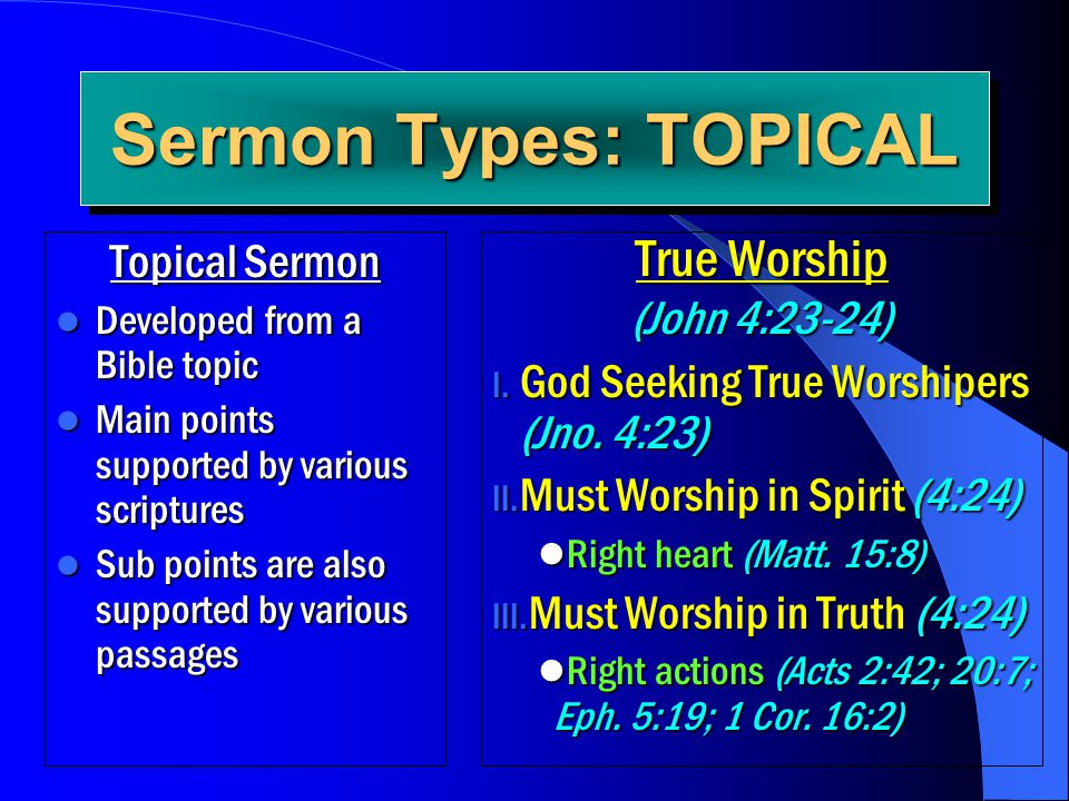 Sermon Types: TOPICAL Topical Sermon Developed from a Bible topic Developed from a Bible topic Main points supported by various scriptures Main points