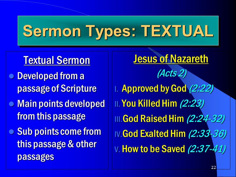 22 Sermon Types: TEXTUAL Textual Sermon Developed from a passage of Scripture Developed from a passage of Scripture Main points developed from this pa