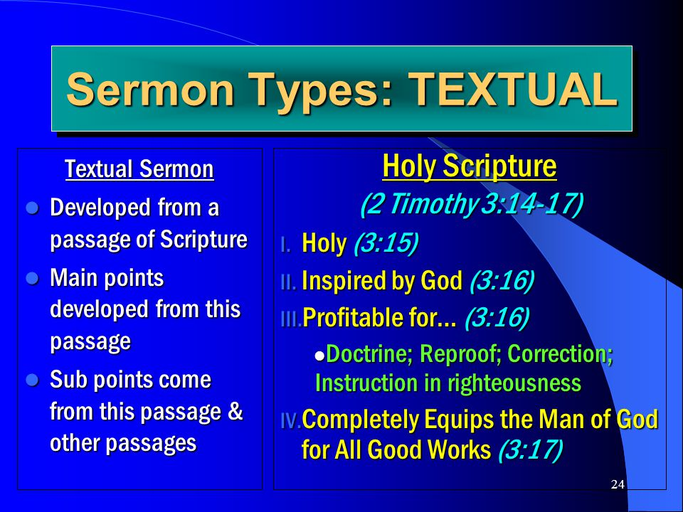 24 Sermon Types: TEXTUAL Textual Sermon Developed from a passage of Scripture Developed from a passage of Scripture Main points developed from this pa